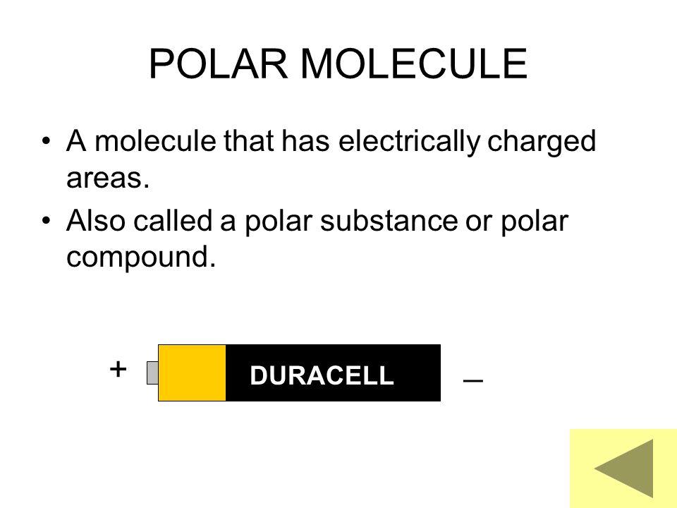 POLAR MOLECULE A molecule that has electrically charged areas. Also called a polar substance or polar compound. _ + DURACELL