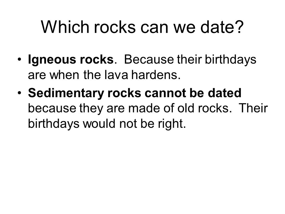 Which rocks can we date? Igneous rocks. Because their birthdays are when the lava hardens. Sedimentary rocks cannot be dated because they are made of