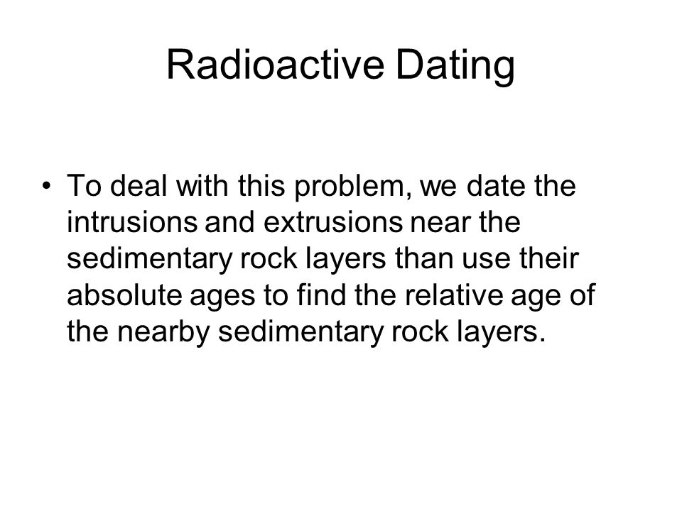 Radioactive Dating To deal with this problem, we date the intrusions and extrusions near the sedimentary rock layers than use their absolute ages to f
