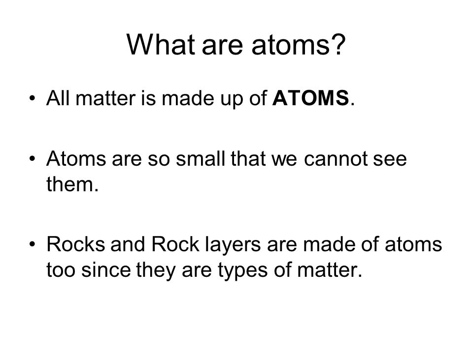 What are atoms? All matter is made up of ATOMS. Atoms are so small that we cannot see them. Rocks and Rock layers are made of atoms too since they are