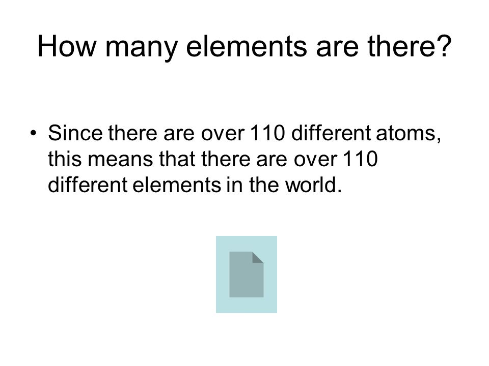 How many elements are there? Since there are over 110 different atoms, this means that there are over 110 different elements in the world.
