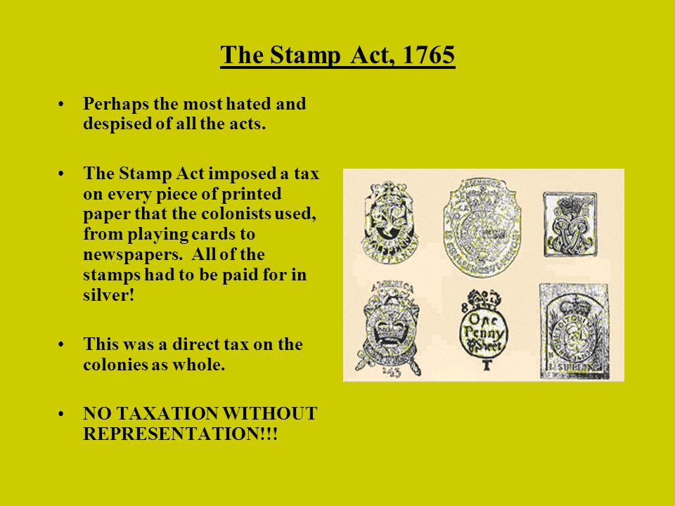 The Stamp Act, 1765 Perhaps the most hated and despised of all the acts. The Stamp Act imposed a tax on every piece of printed paper that the colonist