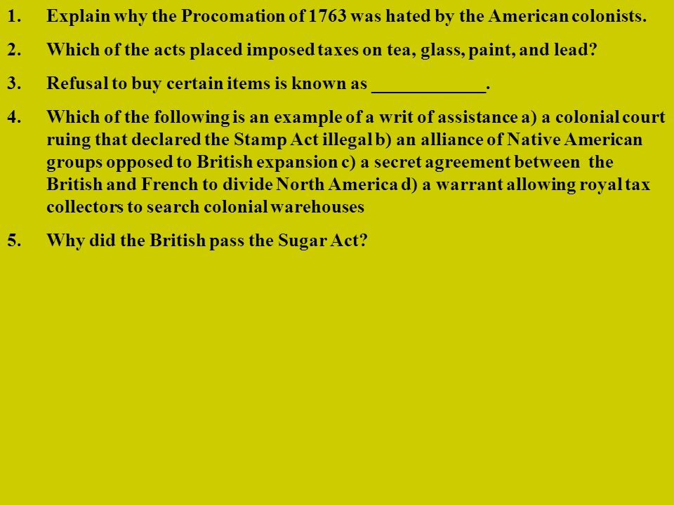 1.Explain why the Procomation of 1763 was hated by the American colonists. 2.Which of the acts placed imposed taxes on tea, glass, paint, and lead? 3.