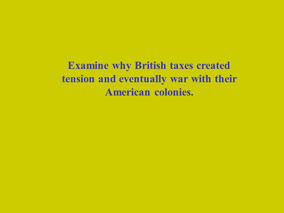 Examine why British taxes created tension and eventually war with their American colonies.
