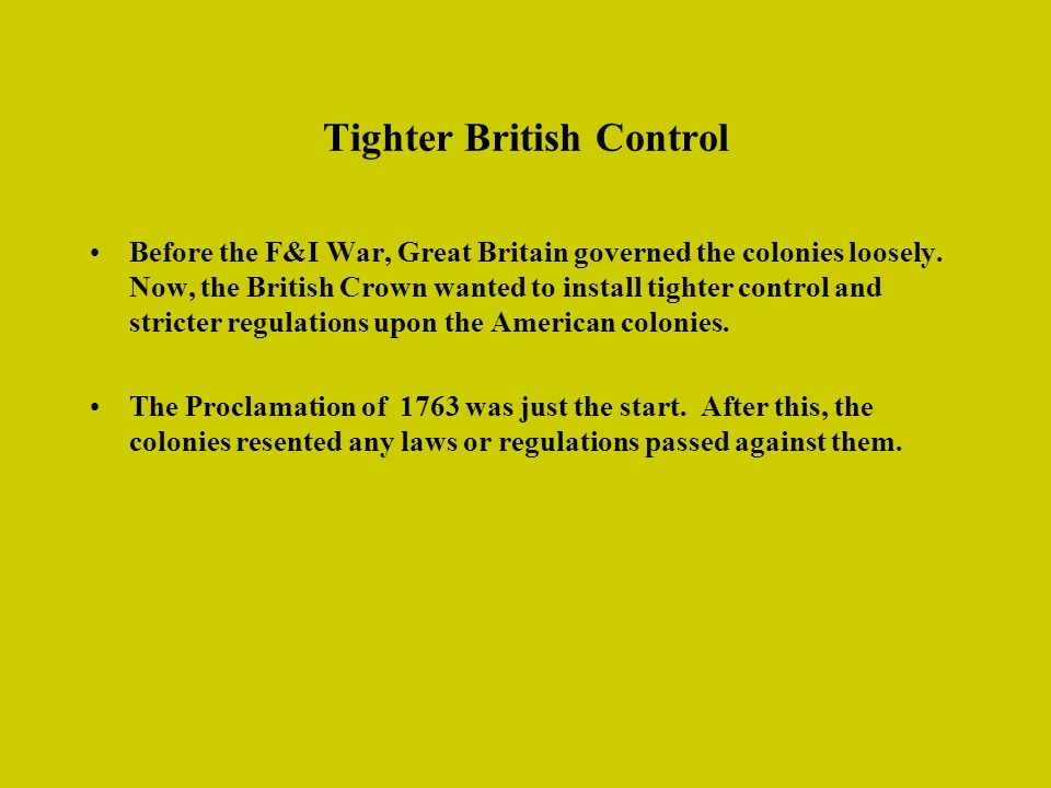 Tighter British Control Before the F&I War, Great Britain governed the colonies loosely. Now, the British Crown wanted to install tighter control and