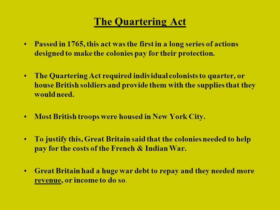The Quartering Act Passed in 1765, this act was the first in a long series of actions designed to make the colonies pay for their protection. The Quar