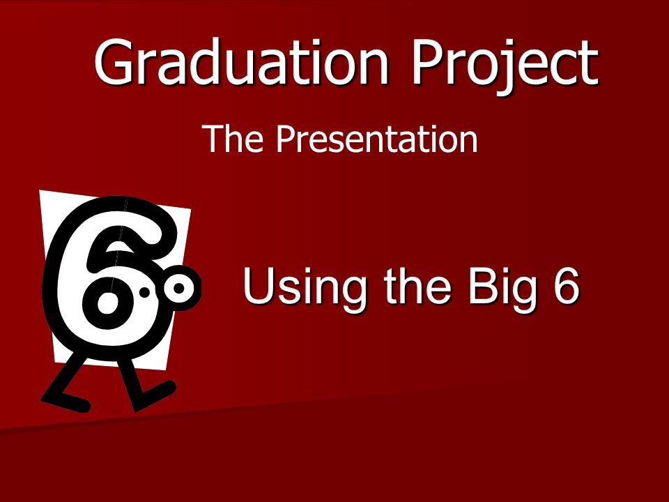 Graduation Project Using the Big 6 The Presentation