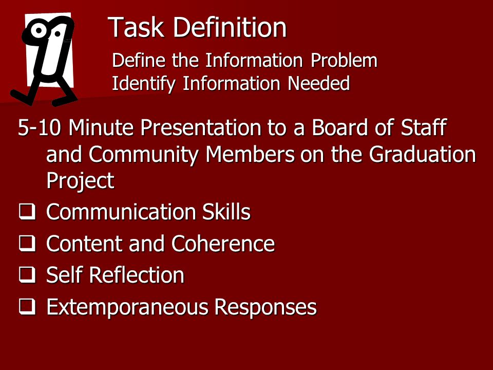Task Definition 5-10 Minute Presentation to a Board of Staff and Community Members on the Graduation Project Communication Skills Communication Skills Content and Coherence Content and Coherence Self Reflection Self Reflection Extemporaneous Responses Extemporaneous Responses Define the Information Problem Identify Information Needed