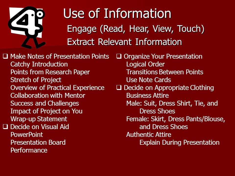 Use of Information Engage (Read, Hear, View, Touch) Extract Relevant Information Make Notes of Presentation Points Catchy Introduction Points from Research Paper Stretch of Project Overview of Practical Experience Collaboration with Mentor Success and Challenges Impact of Project on You Wrap-up Statement Decide on Visual Aid PowerPoint Presentation Board Performance Organize Your Presentation Logical Order Transitions Between Points Use Note Cards Decide on Appropriate Clothing Business Attire Male: Suit, Dress Shirt, Tie, and Dress Shoes Female: Skirt, Dress Pants/Blouse, and Dress Shoes Authentic Attire Explain During Presentation