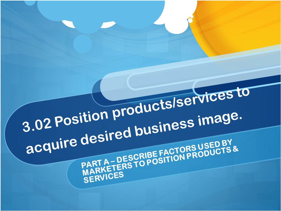 3.02 Position products/services to acquire desired business image. PART A – DESCRIBE FACTORS USED BY MARKETERS TO POSITION PRODUCTS & SERVICES