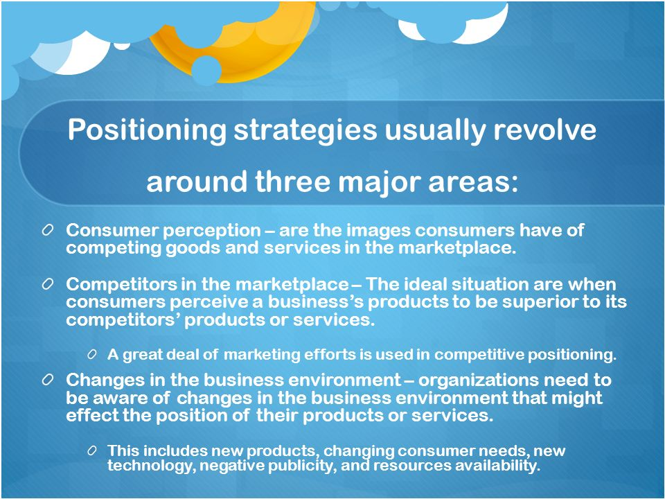 Positioning strategies usually revolve around three major areas: Consumer perception – are the images consumers have of competing goods and services i