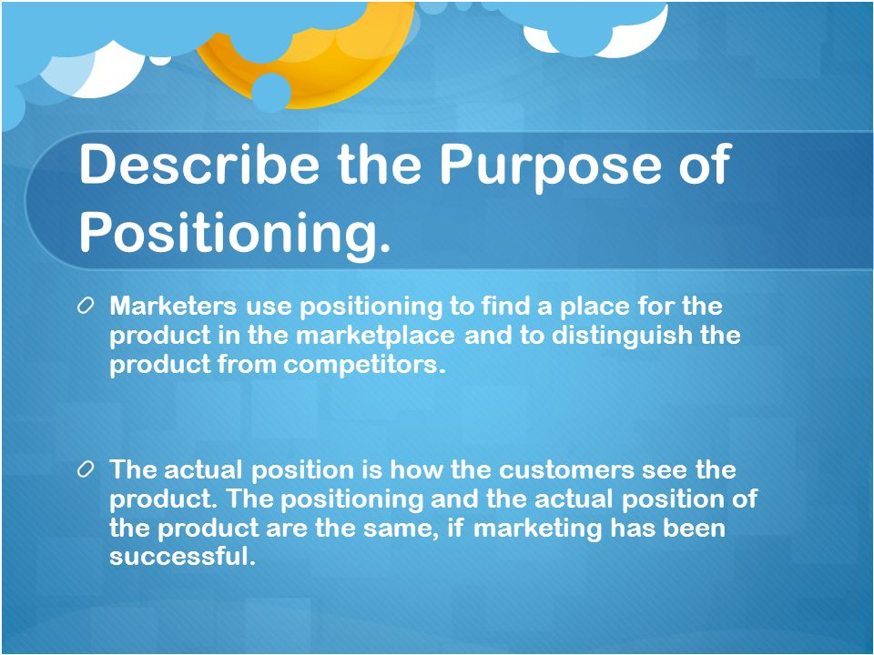 Describe the Purpose of Positioning. Marketers use positioning to find a place for the product in the marketplace and to distinguish the product from