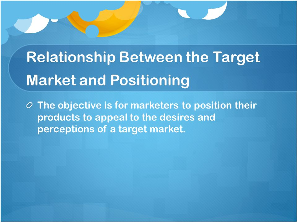 Relationship Between the Target Market and Positioning The objective is for marketers to position their products to appeal to the desires and percepti
