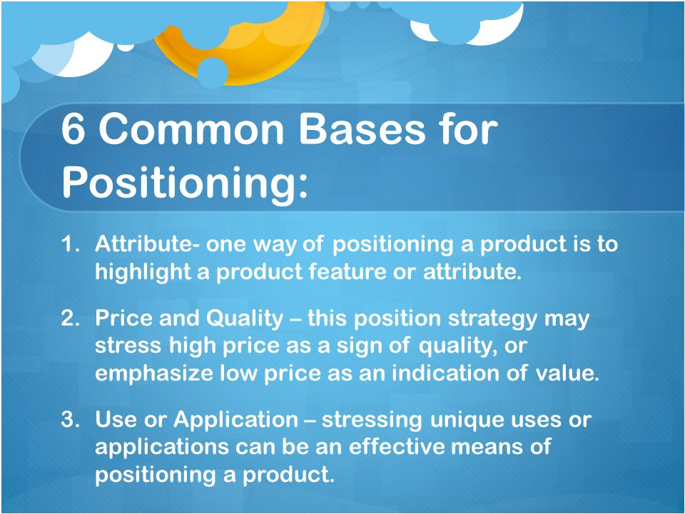6 Common Bases for Positioning: 1. 1.Attribute- one way of positioning a product is to highlight a product feature or attribute. 2. 2.Price and Qualit