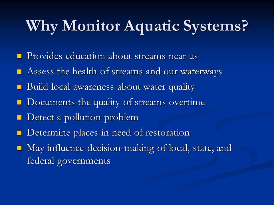 Why Monitor Aquatic Systems? Provides education about streams near us Provides education about streams near us Assess the health of streams and our wa