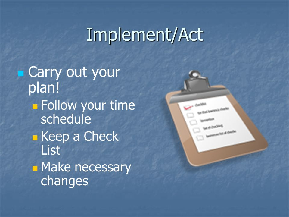 Implement/Act Carry out your plan.