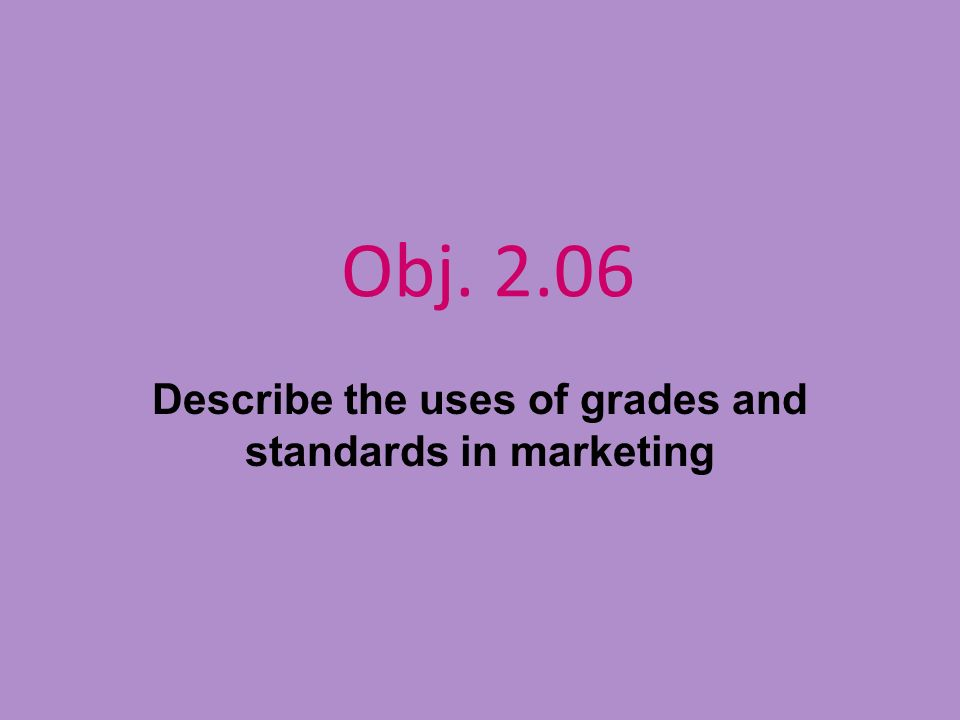 Obj. 2.06 Describe the uses of grades and standards in marketing