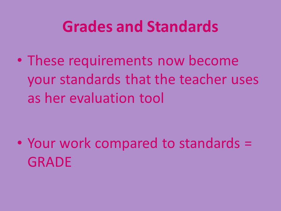 Grades and Standards These requirements now become your standards that the teacher uses as her evaluation tool Your work compared to standards = GRADE