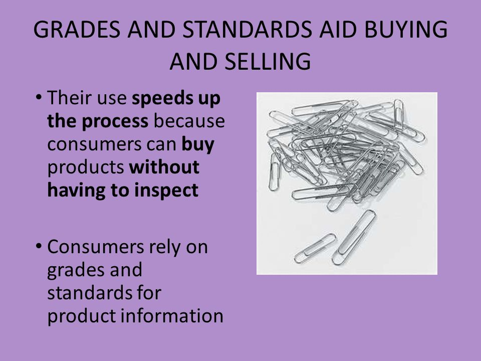 GRADES AND STANDARDS AID BUYING AND SELLING Their use speeds up the process because consumers can buy products without having to inspect Consumers rel