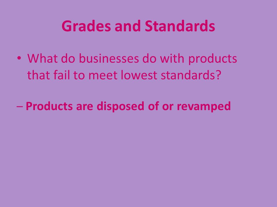 Grades and Standards What do businesses do with products that fail to meet lowest standards? – Products are disposed of or revamped