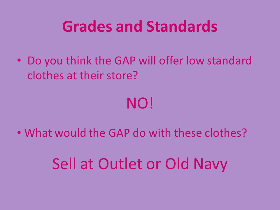 Grades and Standards Do you think the GAP will offer low standard clothes at their store? NO! What would the GAP do with these clothes? Sell at Outlet