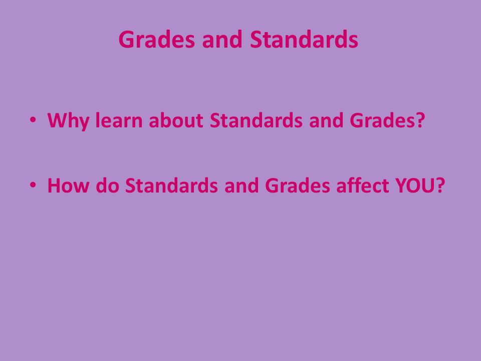 Why learn about Standards and Grades? How do Standards and Grades affect YOU? Grades and Standards