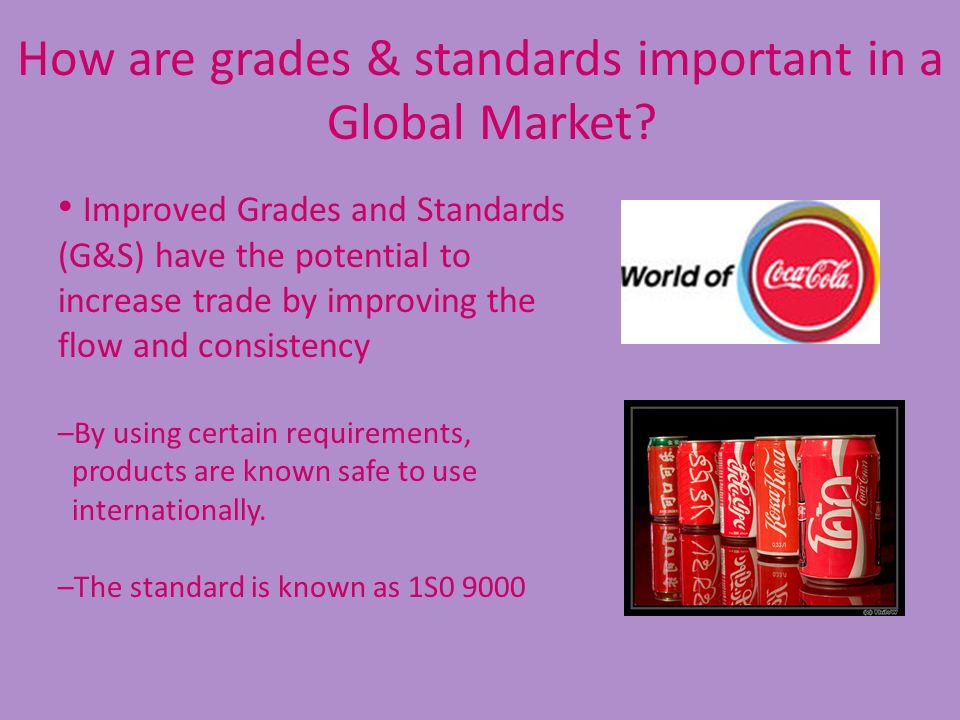 How are grades & standards important in a Global Market? Improved Grades and Standards (G&S) have the potential to increase trade by improving the flo