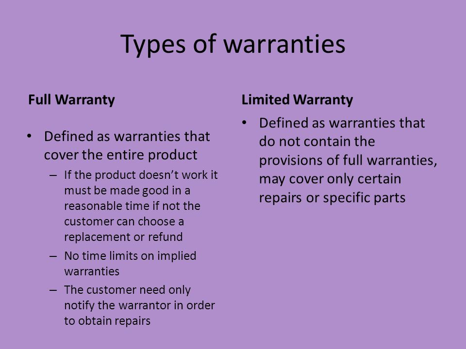 Types of warranties Full Warranty Defined as warranties that cover the entire product – If the product doesnt work it must be made good in a reasonabl