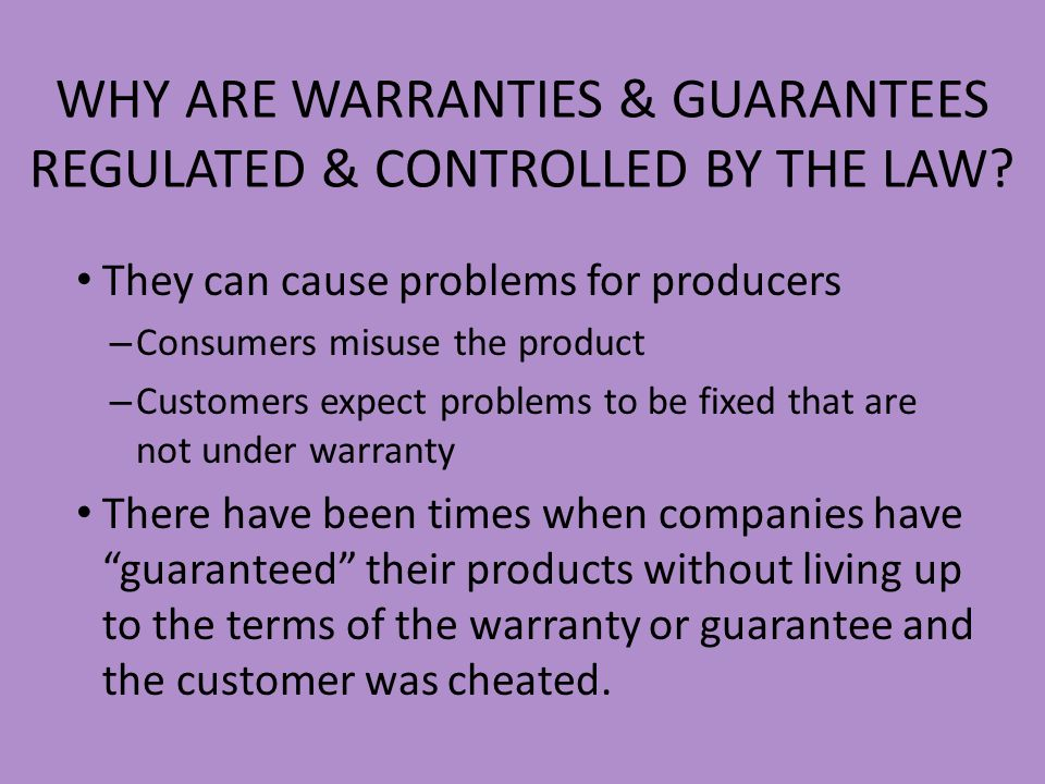 WHY ARE WARRANTIES & GUARANTEES REGULATED & CONTROLLED BY THE LAW? They can cause problems for producers – Consumers misuse the product – Customers ex