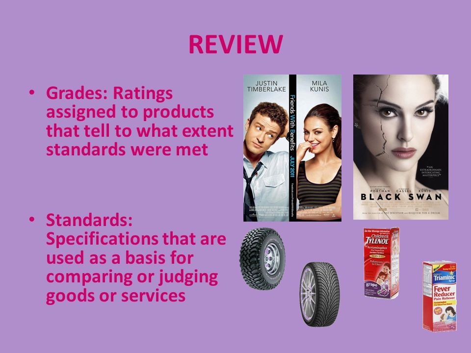 REVIEW Grades: Ratings assigned to products that tell to what extent standards were met Standards: Specifications that are used as a basis for compari