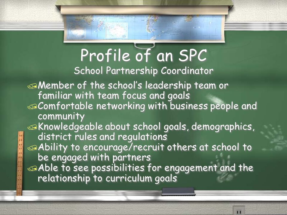 Profile of an SPC School Partnership Coordinator / Member of the schools leadership team or familiar with team focus and goals / Comfortable networking with business people and community / Knowledgeable about school goals, demographics, district rules and regulations / Ability to encourage/recruit others at school to be engaged with partners / Able to see possibilities for engagement and the relationship to curriculum goals / Member of the schools leadership team or familiar with team focus and goals / Comfortable networking with business people and community / Knowledgeable about school goals, demographics, district rules and regulations / Ability to encourage/recruit others at school to be engaged with partners / Able to see possibilities for engagement and the relationship to curriculum goals