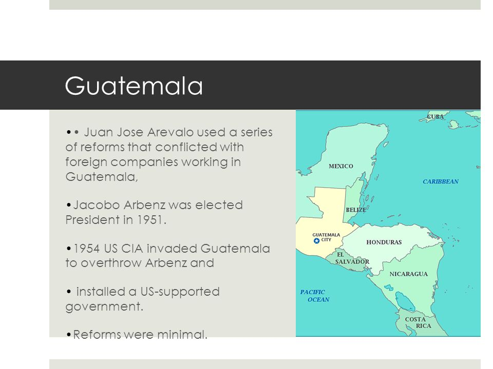 Guatemala Juan Jose Arevalo used a series of reforms that conflicted with foreign companies working in Guatemala, Jacobo Arbenz was elected President