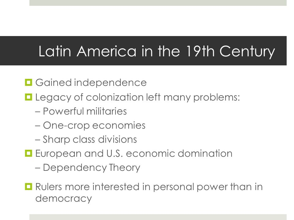 Latin America in the 19th Century Gained independence Legacy of colonization left many problems:– Powerful militaries– One-crop economies– Sharp class