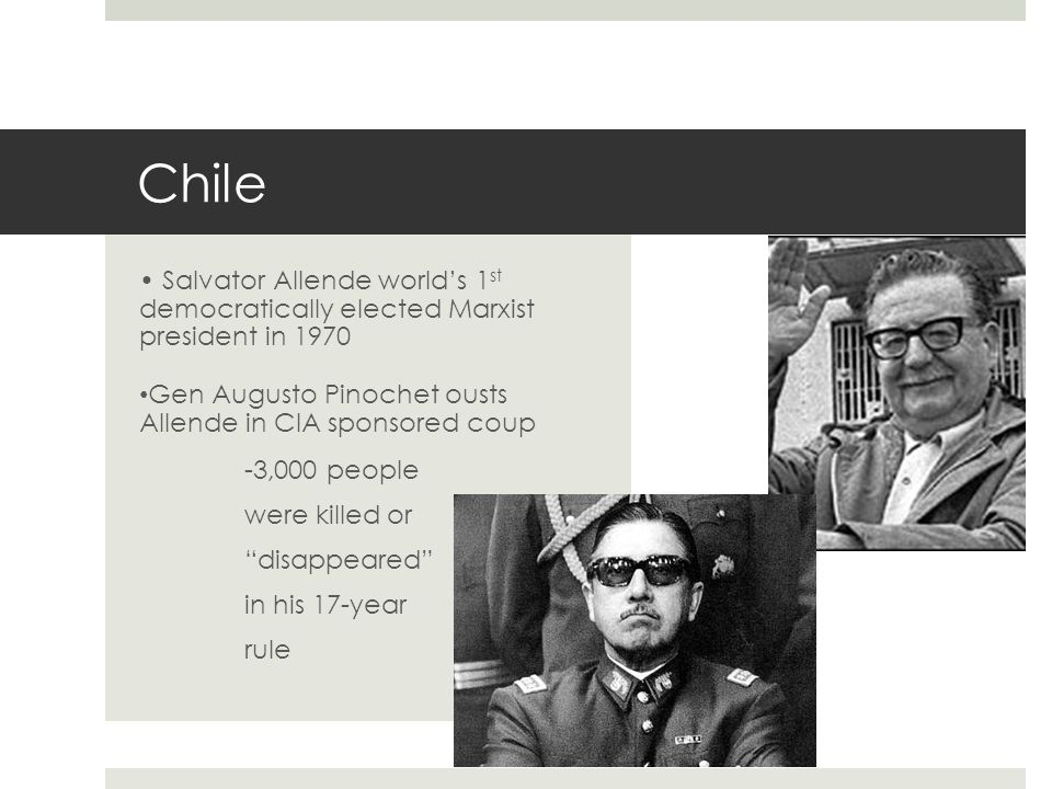 Salvator Allende worlds 1 st democratically elected Marxist president in 1970 Gen Augusto Pinochet ousts Allende in CIA sponsored coup -3,000 people w