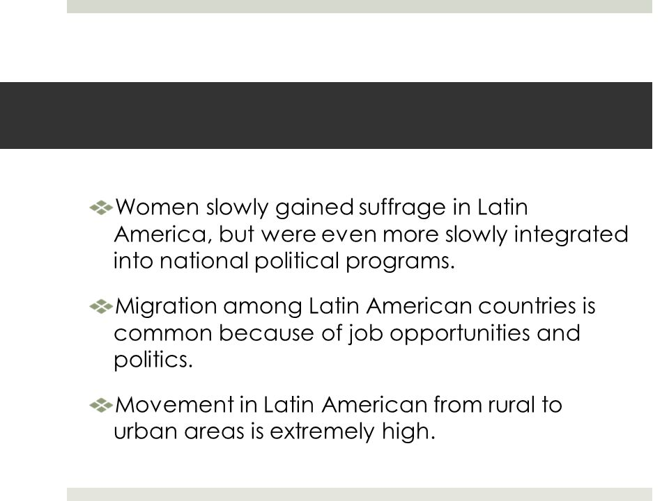 Women slowly gained suffrage in Latin America, but were even more slowly integrated into national political programs. Migration among Latin American c
