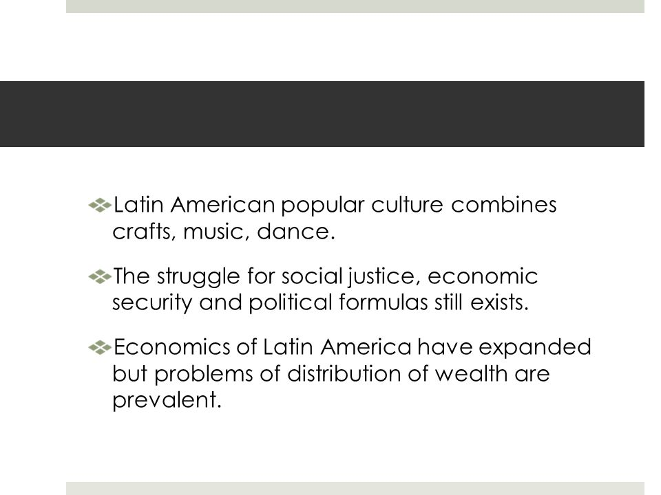 Latin American popular culture combines crafts, music, dance. The struggle for social justice, economic security and political formulas still exists.