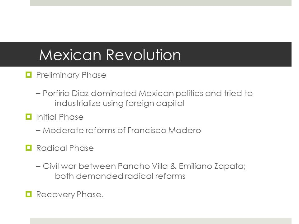 Mexican Revolution Preliminary Phase– Porfirio Diaz dominated Mexican politics and tried to industrialize using foreign capital Initial Phase– Moderat