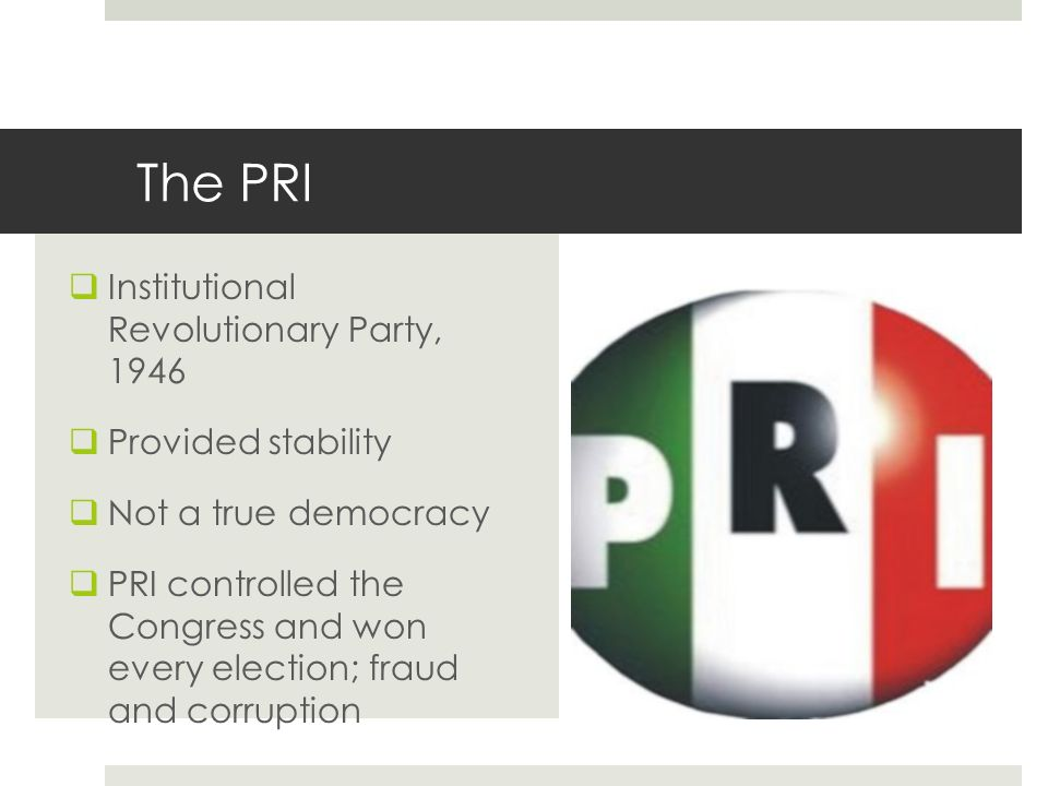 The PRI Institutional Revolutionary Party, 1946 Provided stability Not a true democracy PRI controlled the Congress and won every election; fraud and