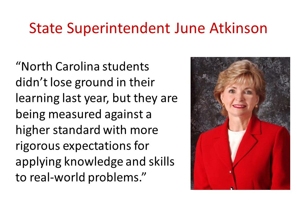 State Superintendent June Atkinson North Carolina students didnt lose ground in their learning last year, but they are being measured against a higher standard with more rigorous expectations for applying knowledge and skills to real-world problems.