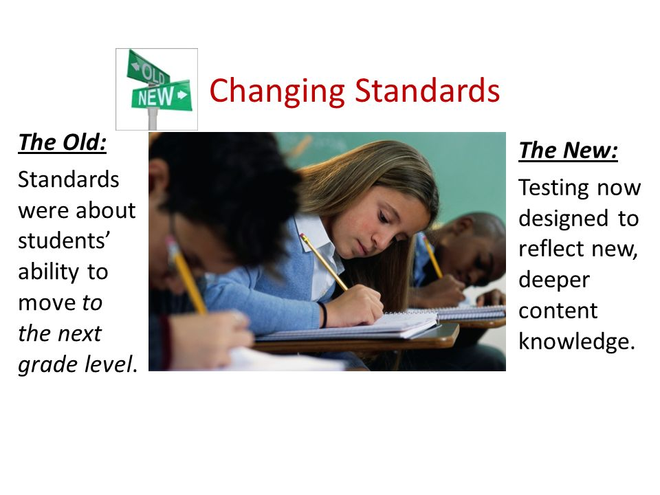Changing Standards The Old: Standards were about students ability to move to the next grade level.