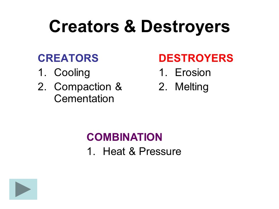 Creators & Destroyers CREATORS 1.Cooling 2.Compaction & Cementation DESTROYERS 1.Erosion 2.Melting COMBINATION 1.Heat & Pressure