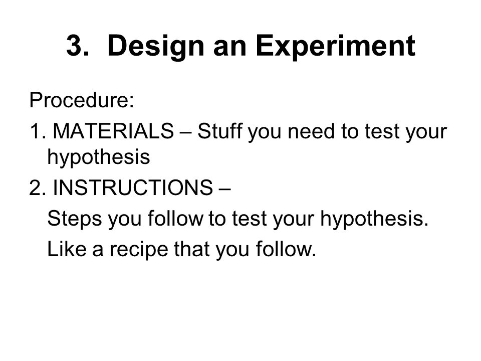 Procedure: 1. MATERIALS – Stuff you need to test your hypothesis 2.