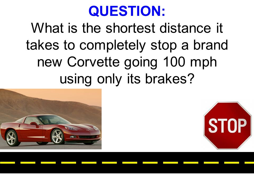 QUESTION: What is the shortest distance it takes to completely stop a brand new Corvette going 100 mph using only its brakes