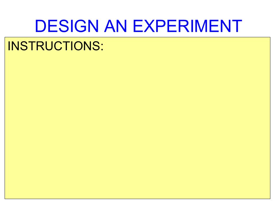 DESIGN AN EXPERIMENT INSTRUCTIONS:
