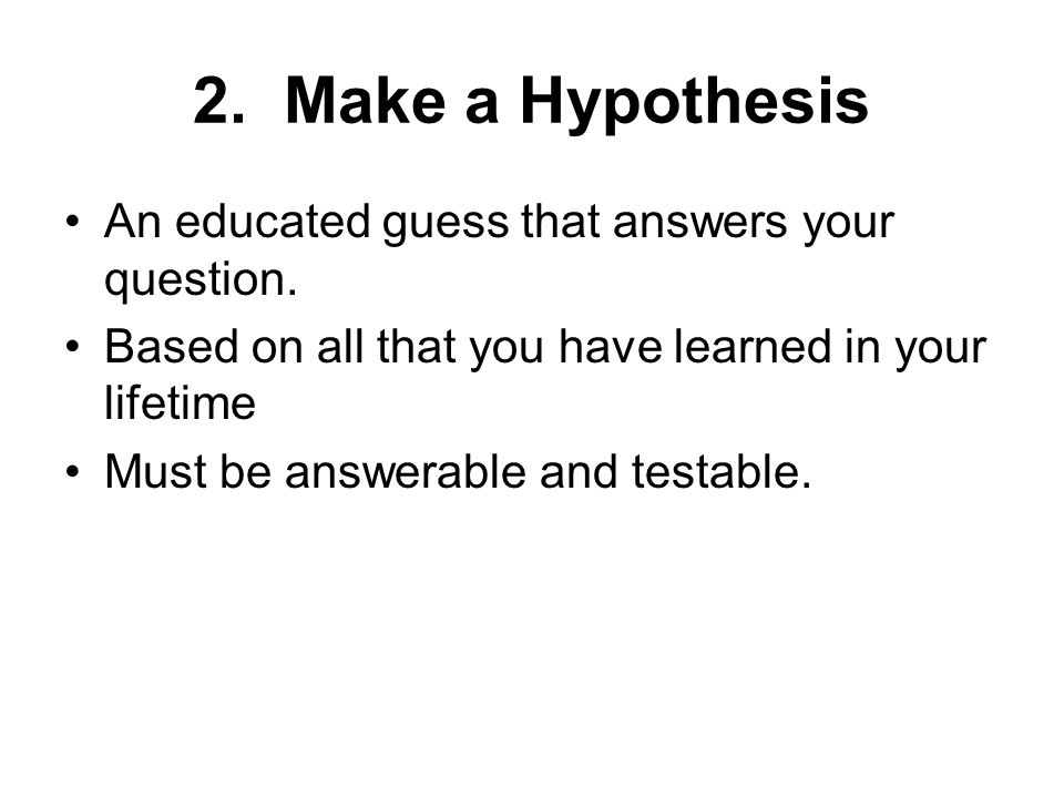 2. Make a Hypothesis An educated guess that answers your question.