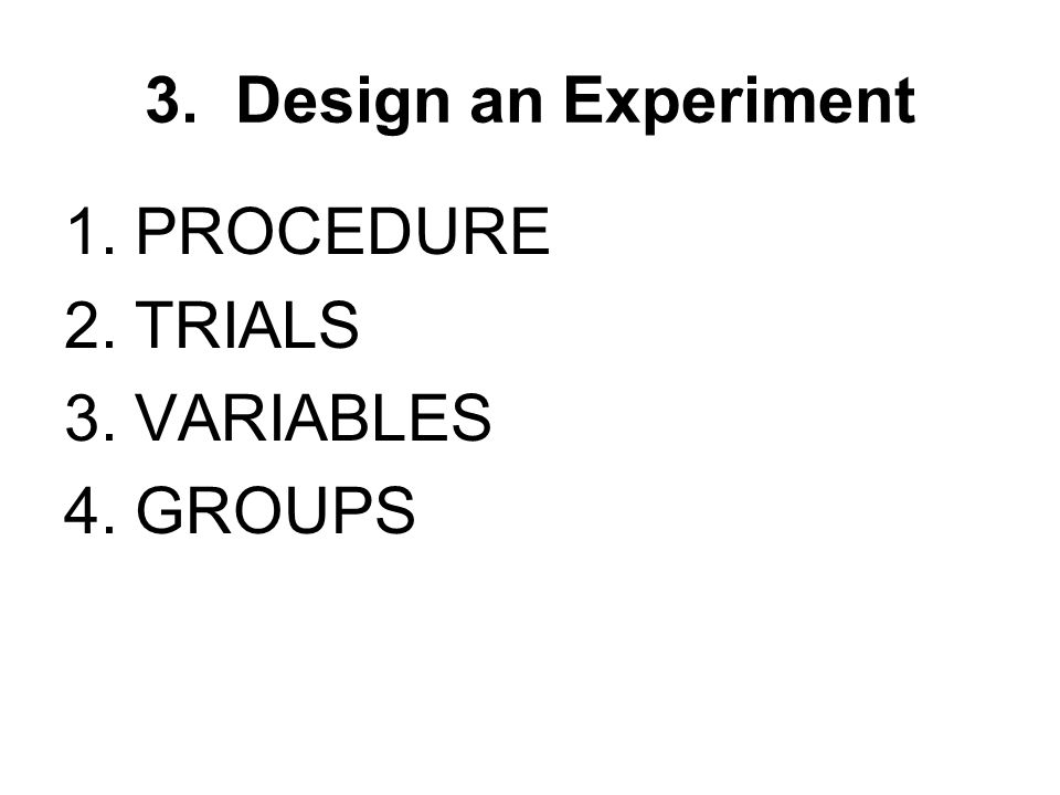 1.PROCEDURE 2.TRIALS 3.VARIABLES 4.GROUPS 3. Design an Experiment