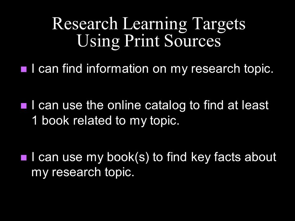 Research Learning Targets Using Print Sources I can find information on my research topic. I can use the online catalog to find at least 1 book relate