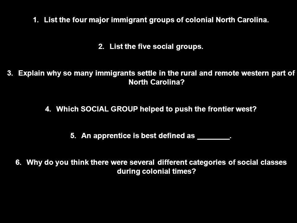 1.List the four major immigrant groups of colonial North Carolina. 2.List the five social groups. 3.Explain why so many immigrants settle in the rural