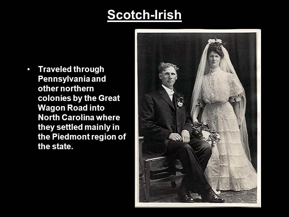 Scotch-Irish Traveled through Pennsylvania and other northern colonies by the Great Wagon Road into North Carolina where they settled mainly in the Pi
