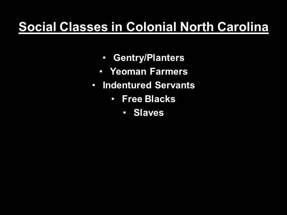 Social Classes in Colonial North Carolina Gentry/Planters Yeoman Farmers Indentured Servants Free Blacks Slaves